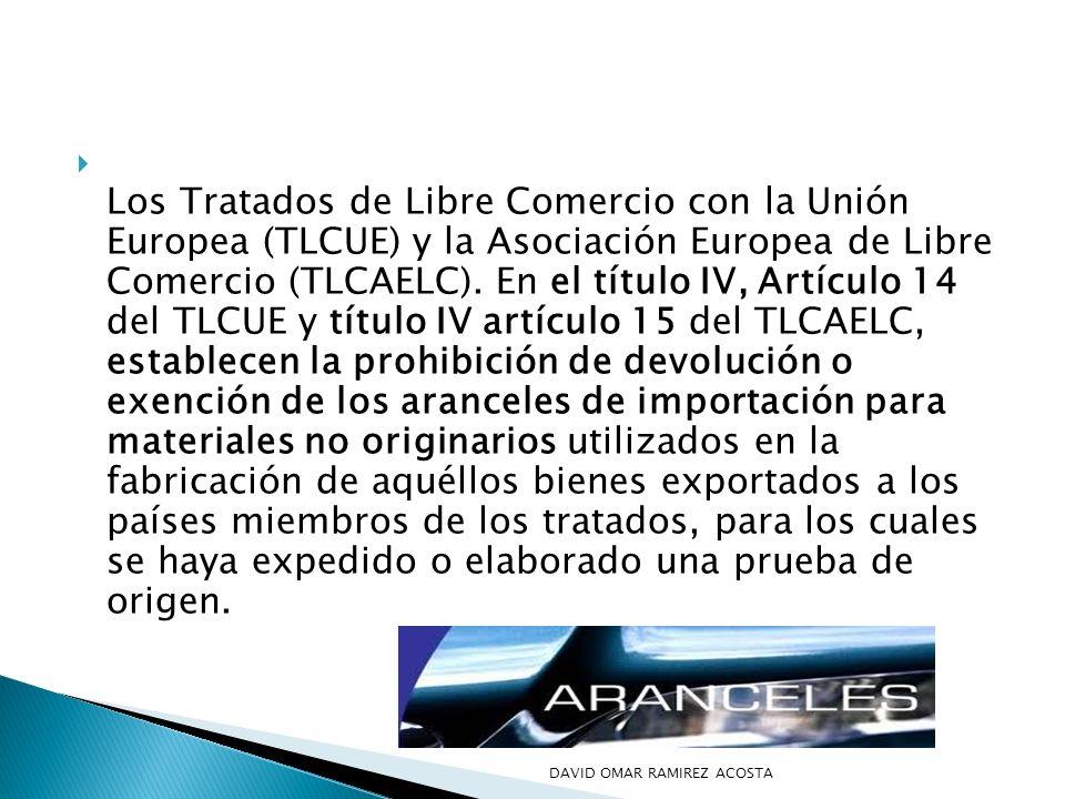 Los Tratados de Libre Comercio con la Unión Europea (TLCUE) y la Asociación Europea de Libre Comercio (TLCAELC). En el título IV, Artículo 14 del TLCUE y título IV artículo 15 del TLCAELC, establecen la prohibición de devolución o exención de los aranceles de importación para materiales no originarios utilizados en la fabricación de aquéllos bienes exportados a los países miembros de los tratados, para los cuales se haya expedido o elaborado una prueba de origen.
