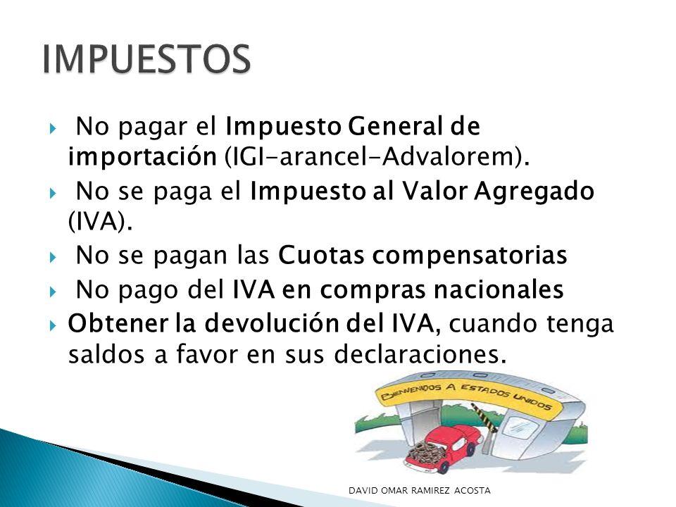 IMPUESTOSNo pagar el Impuesto General de importación (IGI-arancel-Advalorem). No se paga el Impuesto al Valor Agregado (IVA).
