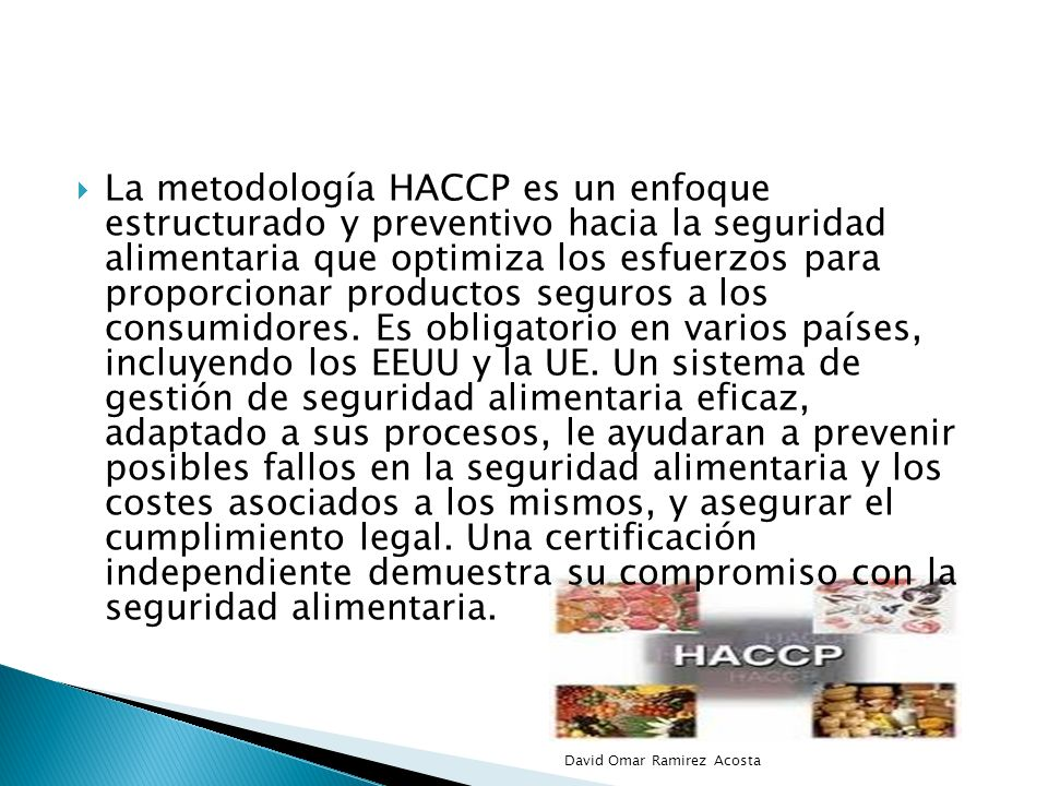 La metodología HACCP es un enfoque estructurado y preventivo hacia la seguridad alimentaria que optimiza los esfuerzos para proporcionar productos seguros a los consumidores. Es obligatorio en varios países, incluyendo los EEUU y la UE. Un sistema de gestión de seguridad alimentaria eficaz, adaptado a sus procesos, le ayudaran a prevenir posibles fallos en la seguridad alimentaria y los costes asociados a los mismos, y asegurar el cumplimiento legal. Una certificación independiente demuestra su compromiso con la seguridad alimentaria.