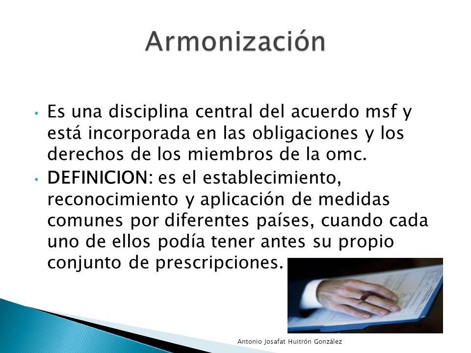 Armonización Es una disciplina central del acuerdo msf y está incorporada en las obligaciones y los derechos de los miembros de la omc.