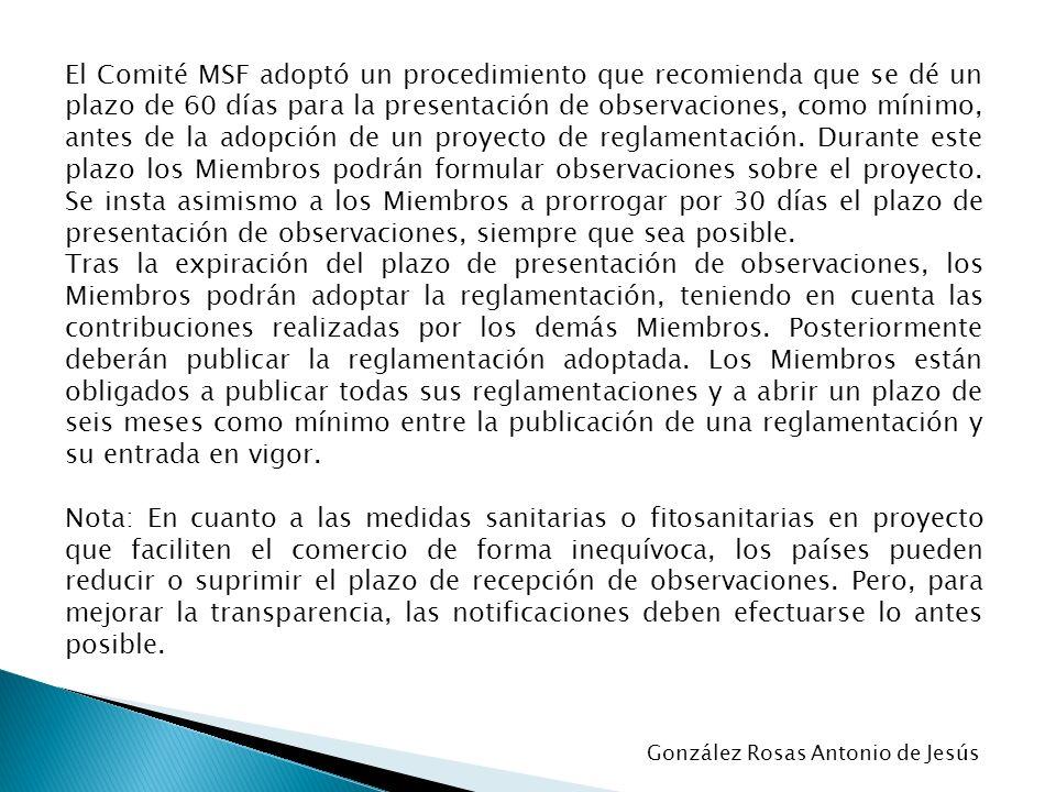 El Comité MSF adoptó un procedimiento que recomienda que se dé un plazo de 60 días para la presentación de observaciones, como mínimo, antes de la adopción de un proyecto de reglamentación. Durante este plazo los Miembros podrán formular observaciones sobre el proyecto. Se insta asimismo a los Miembros a prorrogar por 30 días el plazo de presentación de observaciones, siempre que sea posible.