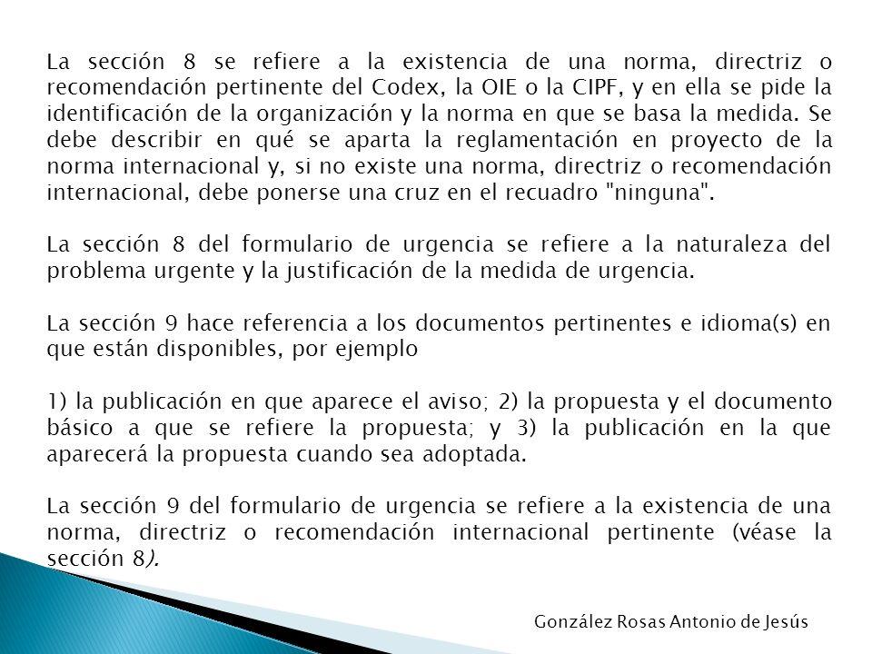La sección 8 se refiere a la existencia de una norma, directriz o recomendación pertinente del Codex, la OIE o la CIPF, y en ella se pide la identificación de la organización y la norma en que se basa la medida. Se debe describir en qué se aparta la reglamentación en proyecto de la norma internacional y, si no existe una norma, directriz o recomendación internacional, debe ponerse una cruz en el recuadro ninguna .