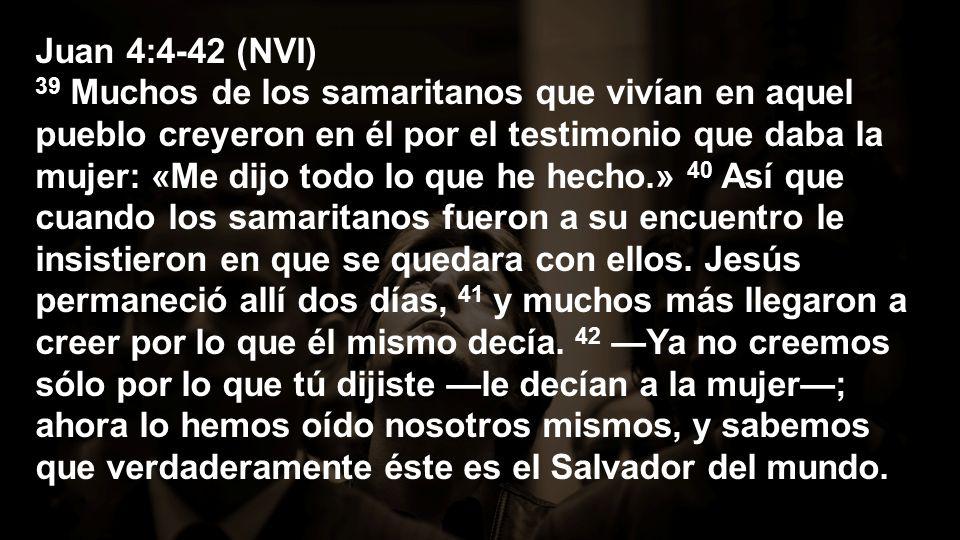 Juan 4:4-42 (NVI) 39 Muchos de los samaritanos que vivían en aquel pueblo creyeron en él por el testimonio que daba la mujer: «Me dijo todo lo que he hecho.» 40 Así que cuando los samaritanos fueron a su encuentro le insistieron en que se quedara con ellos.