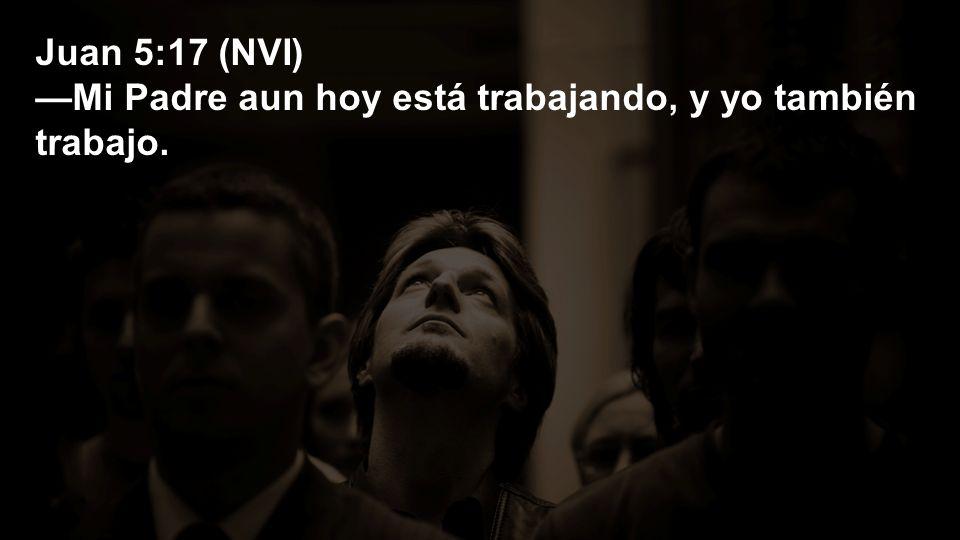 Juan 5:17 (NVI) —Mi Padre aun hoy está trabajando, y yo también trabajo.