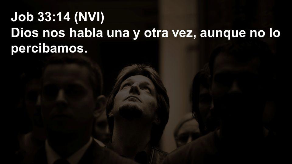 Job 33:14 (NVI) Dios nos habla una y otra vez, aunque no lo percibamos.