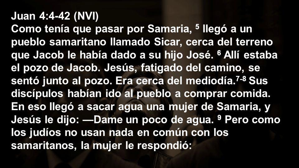 Juan 4:4-42 (NVI) Como tenía que pasar por Samaria, 5 llegó a un pueblo samaritano llamado Sicar, cerca del terreno que Jacob le había dado a su hijo José.