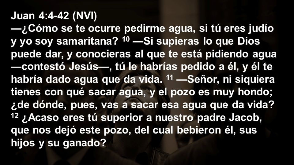 Juan 4:4-42 (NVI) —¿Cómo se te ocurre pedirme agua, si tú eres judío y yo soy samaritana.