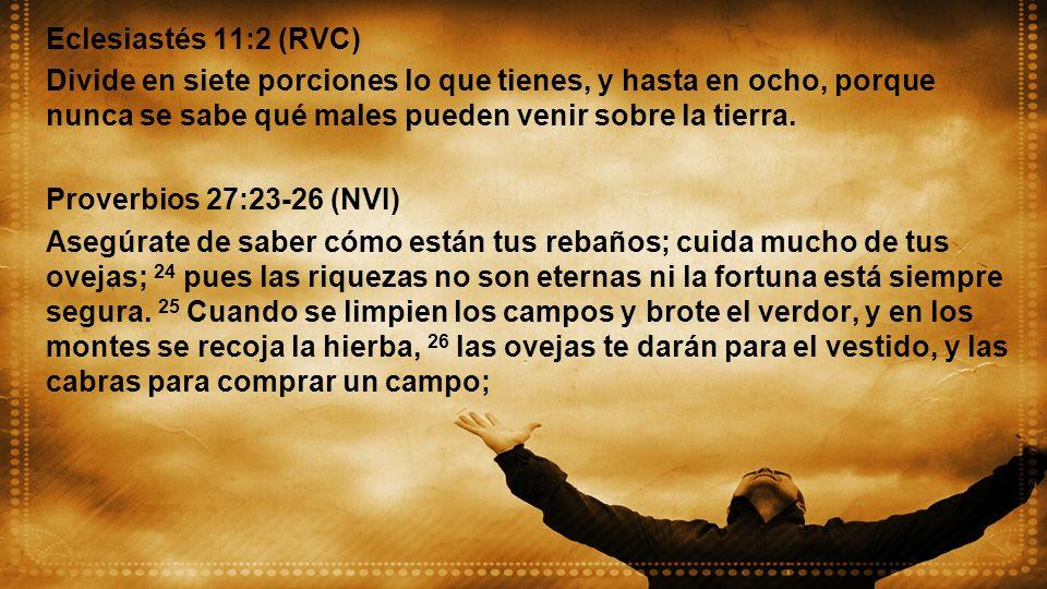 Eclesiastés 11:2 (RVC) Divide en siete porciones lo que tienes, y hasta en ocho, porque nunca se sabe qué males pueden venir sobre la tierra.
