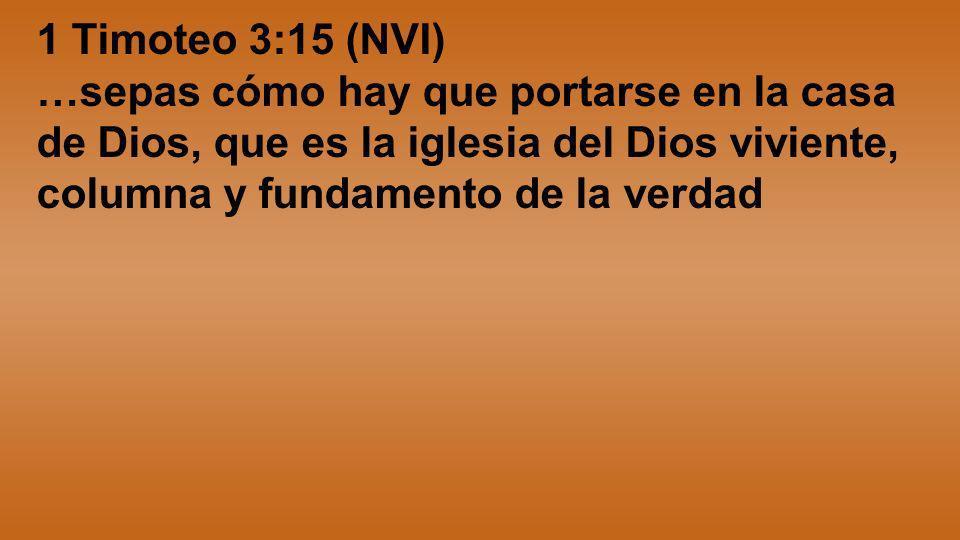 1 Timoteo 3:15 (NVI) …sepas cómo hay que portarse en la casa de Dios, que es la iglesia del Dios viviente, columna y fundamento de la verdad.