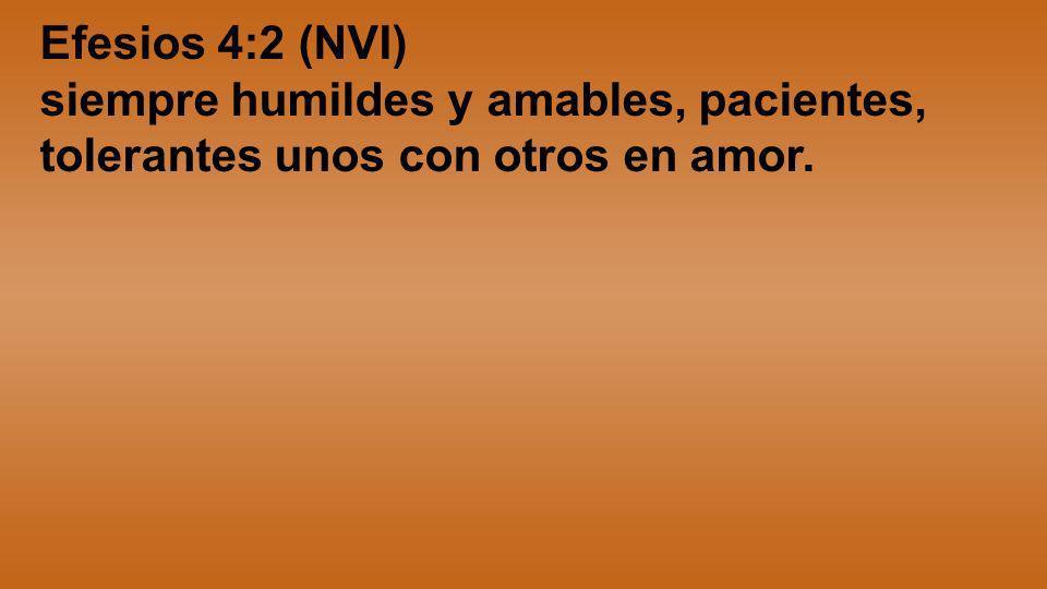 Efesios 4:2 (NVI) siempre humildes y amables, pacientes, tolerantes unos con otros en amor.
