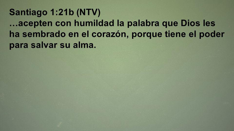 Santiago 1:21b (NTV)…acepten con humildad la palabra que Dios les ha sembrado en el corazón, porque tiene el poder para salvar su alma.