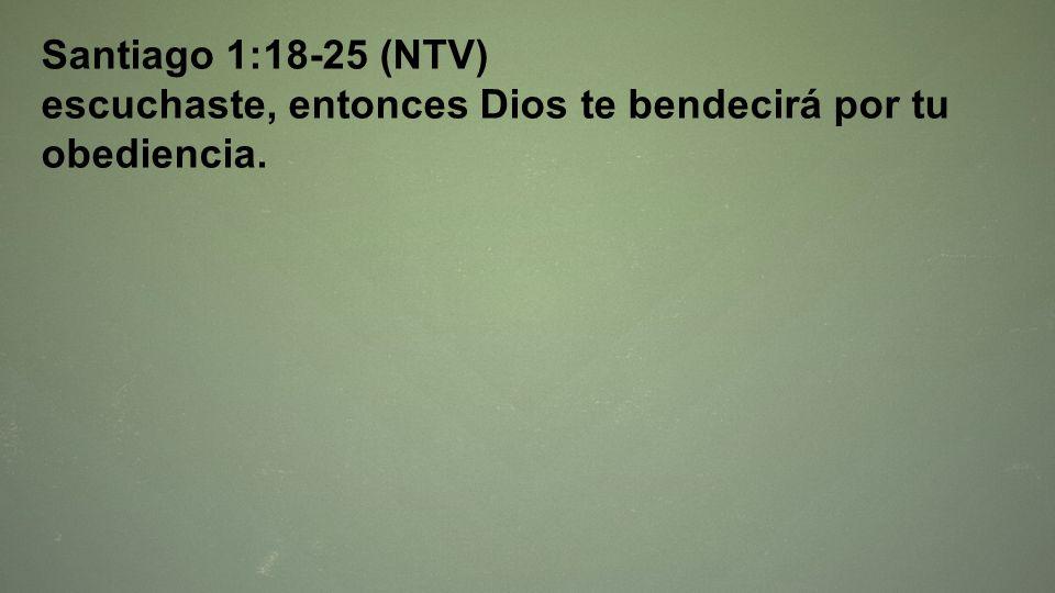 Santiago 1:18-25 (NTV) escuchaste, entonces Dios te bendecirá por tu obediencia.