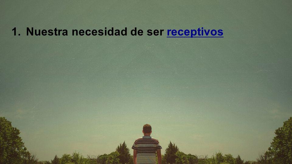 1. Nuestra necesidad de ser receptivos