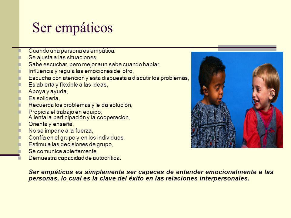 Ser empáticos Cuando una persona es empática: Se ajusta a las situaciones, Sabe escuchar, pero mejor aun sabe cuando hablar,