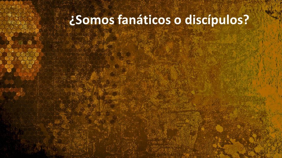 ¿Somos fanáticos o discípulos