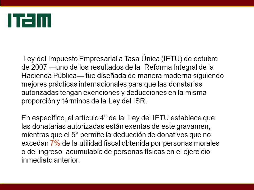 Ley del Impuesto Empresarial a Tasa Única (IETU) de octubre de 2007 —uno de los resultados de la Reforma Integral de la Hacienda Pública— fue diseñada de manera moderna siguiendo mejores prácticas internacionales para que las donatarias autorizadas tengan exenciones y deducciones en la misma proporción y términos de la Ley del ISR.