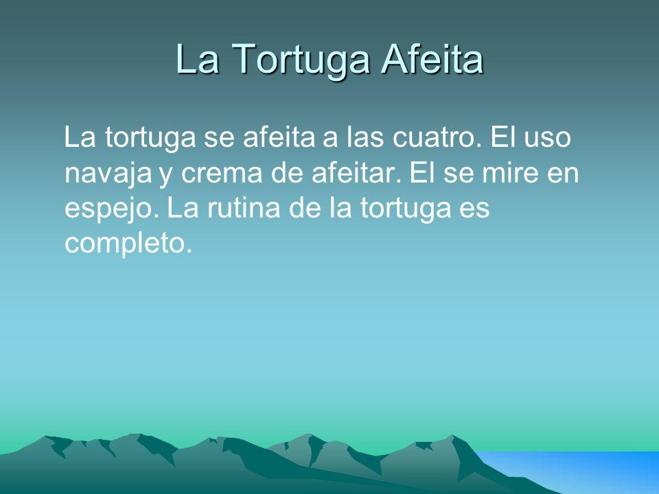 La Tortuga Afeita La tortuga se afeita a las cuatro.