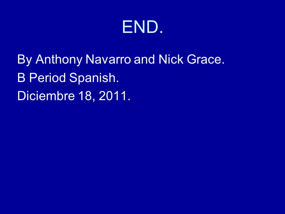 END. By Anthony Navarro and Nick Grace. B Period Spanish.