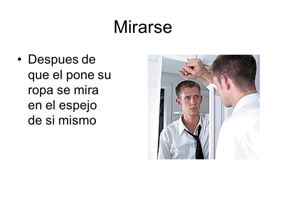 Mirarse Despues de que el pone su ropa se mira en el espejo de si mismo