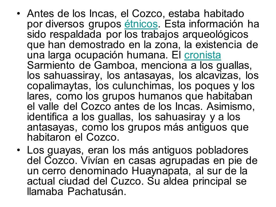 Antes de los Incas, el Cozco, estaba habitado por diversos grupos étnicos. Esta información ha sido respaldada por los trabajos arqueológicos que han demostrado en la zona, la existencia de una larga ocupación humana. El cronista Sarmiento de Gamboa, menciona a los guallas, los sahuassiray, los antasayas, los alcavizas, los copalimaytas, los culunchimas, los poques y los lares, como los grupos humanos que habitaban el valle del Cozco antes de los Incas. Asimismo, identifica a los guallas, los sahuasiray y a los antasayas, como los grupos más antiguos que habitaron el Cozco.