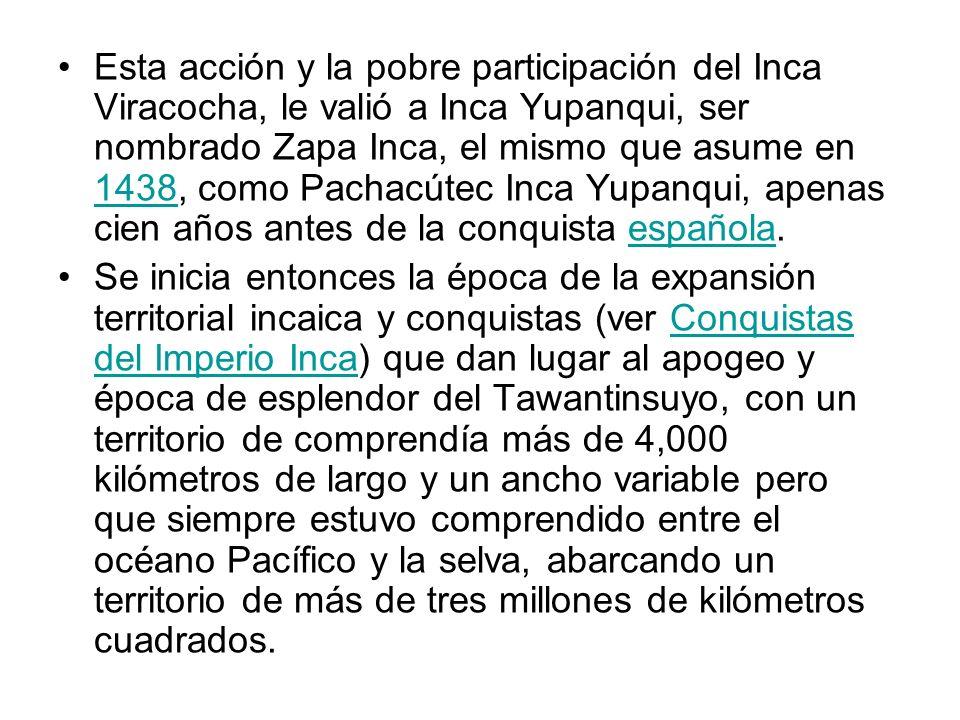 Esta acción y la pobre participación del Inca Viracocha, le valió a Inca Yupanqui, ser nombrado Zapa Inca, el mismo que asume en 1438, como Pachacútec Inca Yupanqui, apenas cien años antes de la conquista española.