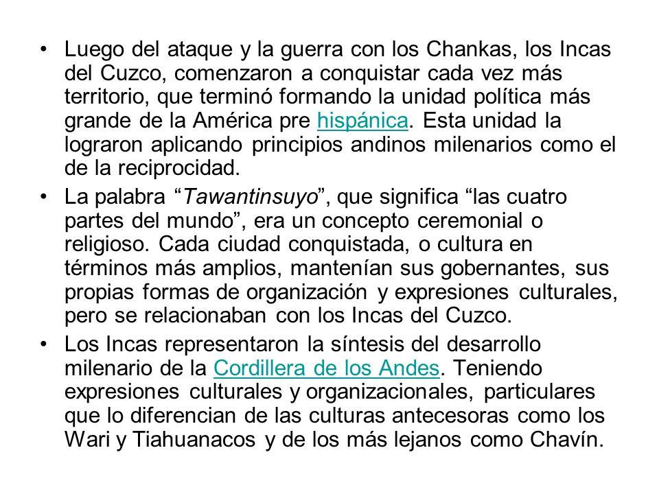 Luego del ataque y la guerra con los Chankas, los Incas del Cuzco, comenzaron a conquistar cada vez más territorio, que terminó formando la unidad política más grande de la América pre hispánica. Esta unidad la lograron aplicando principios andinos milenarios como el de la reciprocidad.