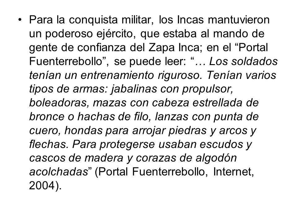 Para la conquista militar, los Incas mantuvieron un poderoso ejército, que estaba al mando de gente de confianza del Zapa Inca; en el Portal Fuenterrebollo , se puede leer: … Los soldados tenían un entrenamiento riguroso.