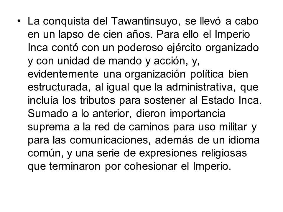 La conquista del Tawantinsuyo, se llevó a cabo en un lapso de cien años.