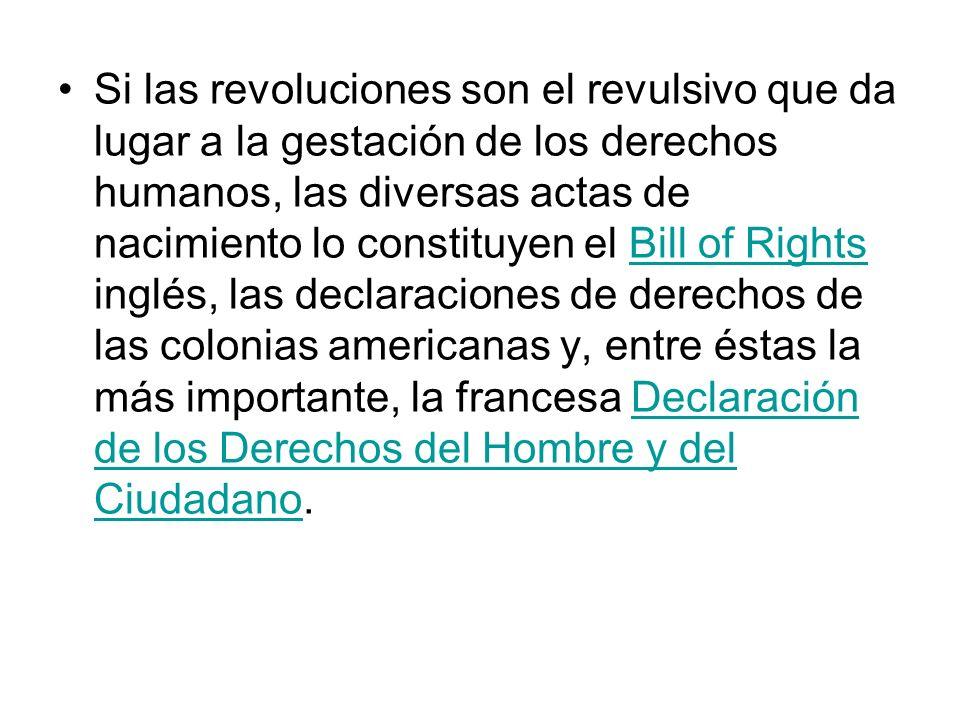 Si las revoluciones son el revulsivo que da lugar a la gestación de los derechos humanos, las diversas actas de nacimiento lo constituyen el Bill of Rights inglés, las declaraciones de derechos de las colonias americanas y, entre éstas la más importante, la francesa Declaración de los Derechos del Hombre y del Ciudadano.