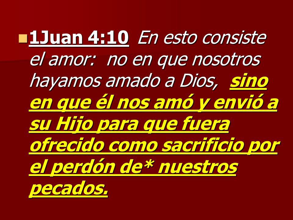 1Juan 4:10 En esto consiste el amor: no en que nosotros hayamos amado a Dios, sino en que él nos amó y envió a su Hijo para que fuera ofrecido como sacrificio por el perdón de* nuestros pecados.