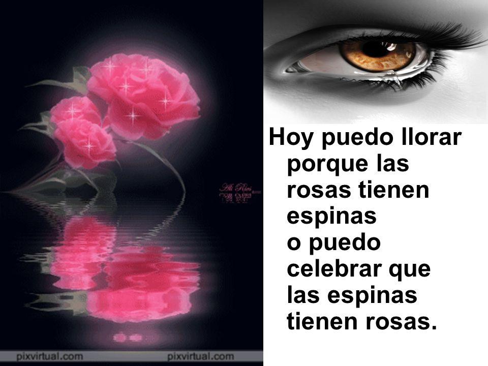 Hoy puedo llorar porque las rosas tienen espinas o puedo celebrar que las espinas tienen rosas.
