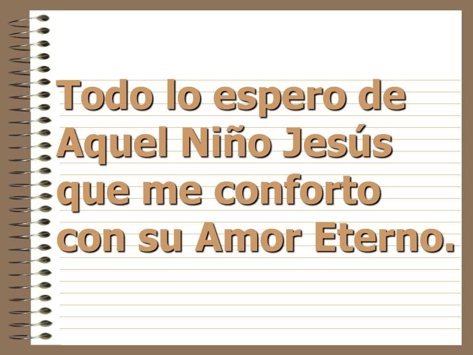 Todo lo espero de Aquel Niño Jesús que me conforto con su Amor Eterno.