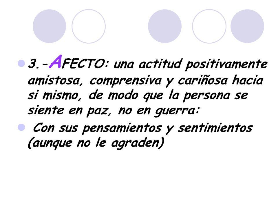 3.-AFECTO: una actitud positivamente amistosa, comprensiva y cariñosa hacia si mismo, de modo que la persona se siente en paz, no en guerra: