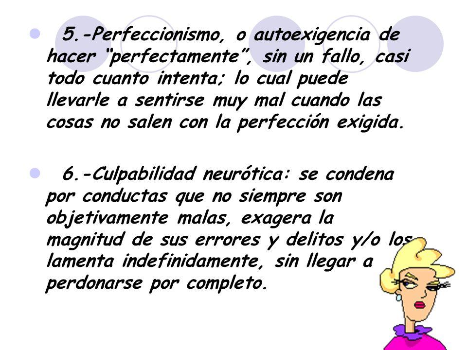 5.-Perfeccionismo, o autoexigencia de hacer perfectamente , sin un fallo, casi todo cuanto intenta; lo cual puede llevarle a sentirse muy mal cuando las cosas no salen con la perfección exigida.
