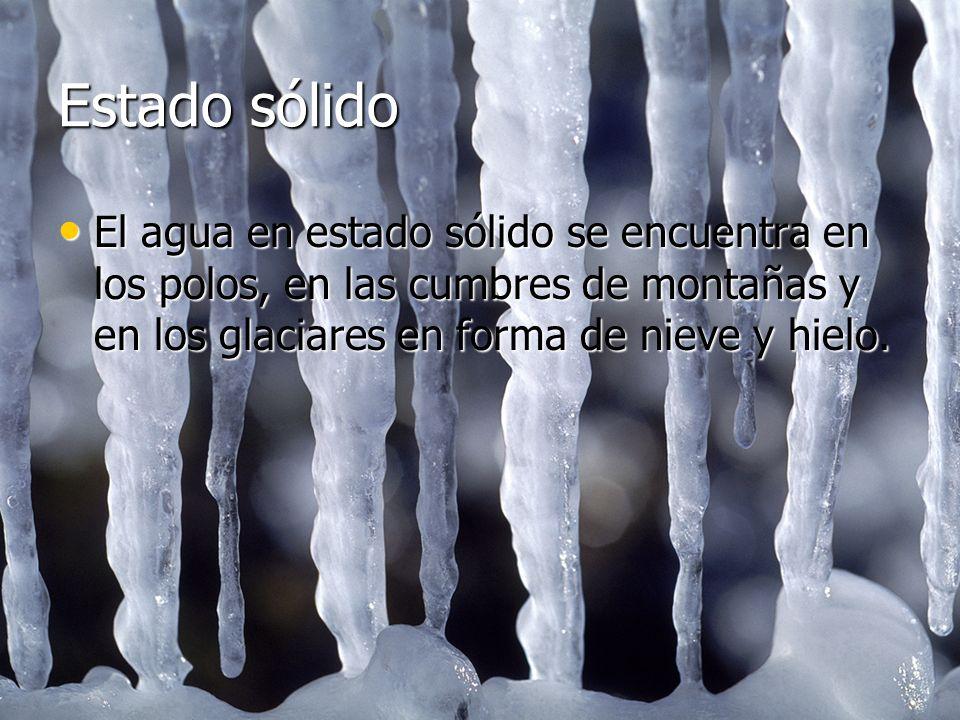 Estado sólido El agua en estado sólido se encuentra en los polos, en las cumbres de montañas y en los glaciares en forma de nieve y hielo.