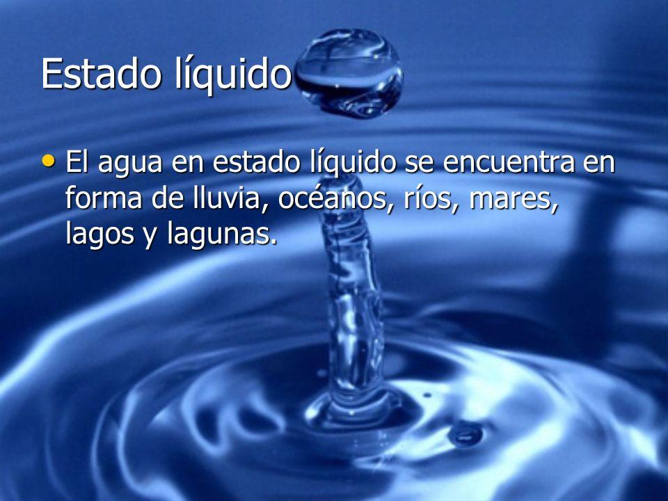 Estado líquido El agua en estado líquido se encuentra en forma de lluvia, océanos, ríos, mares, lagos y lagunas.
