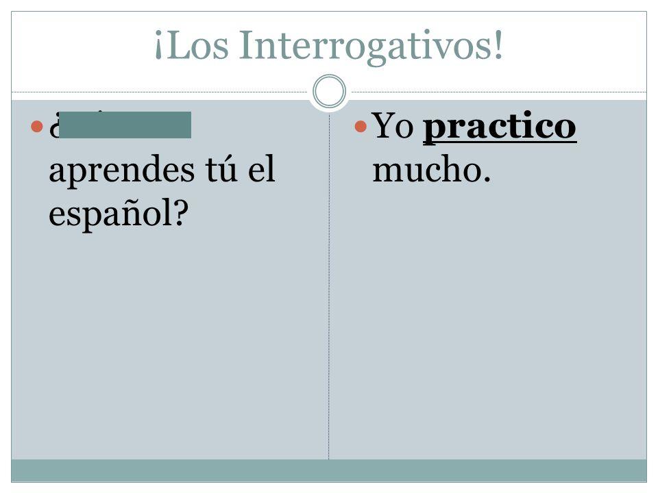 ¡Los Interrogativos! ¿Cómo aprendes tú el español Yo practico mucho.
