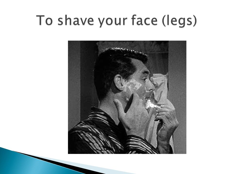 To shave your face (legs)