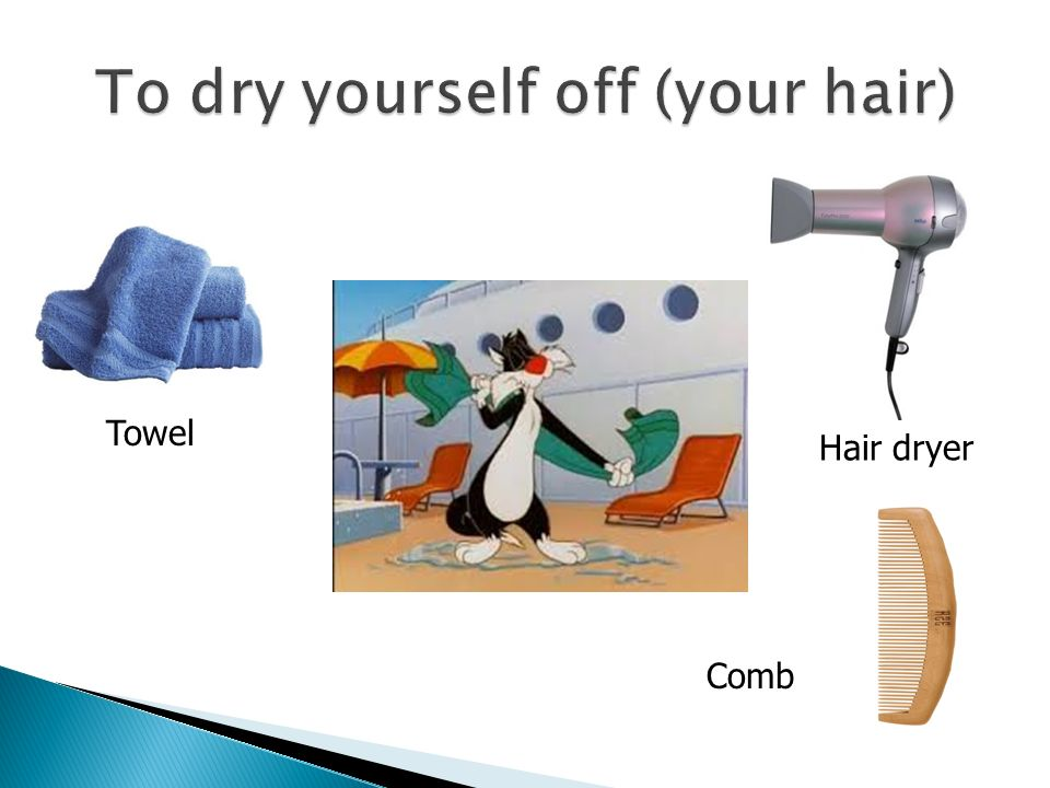 To dry yourself off (your hair)