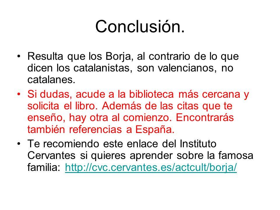 Conclusión. Resulta que los Borja, al contrario de lo que dicen los catalanistas, son valencianos, no catalanes.