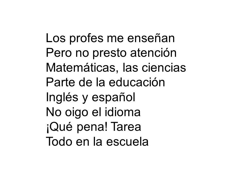 Los profes me enseñan Pero no presto atención. Matemáticas, las ciencias. Parte de la educación. Inglés y español.
