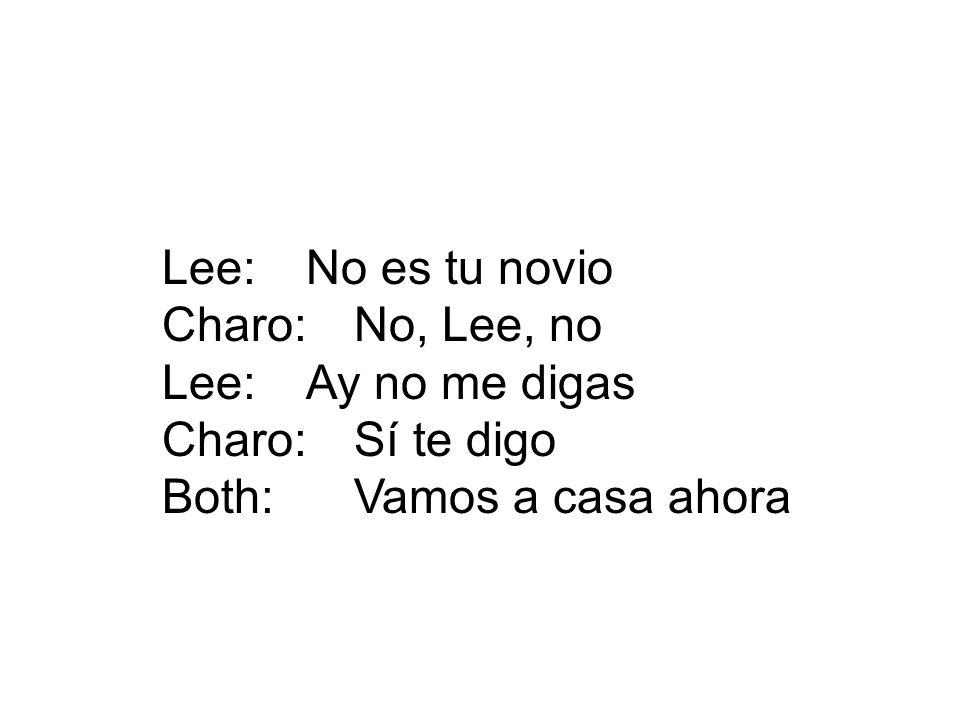 Lee: No es tu novio Charo: No, Lee, no. Lee: Ay no me digas.