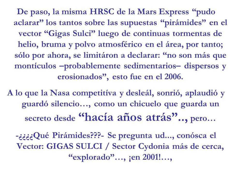 De paso, la misma HRSC de la Mars Express pudo aclarar los tantos sobre las supuestas pirámides en el vector Gigas Sulci luego de continuas tormentas de helio, bruma y polvo atmosférico en el área, por tanto; sólo por ahora, se limitáron a declarar: no son más que montículos –probablemente sedimentarios– dispersos y erosionados , esto fue en el 2006.