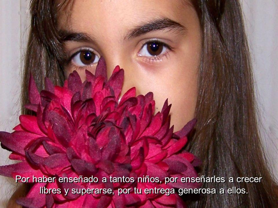 Por haber enseñado a tantos niños, por enseñarles a crecer libres y superarse, por tu entrega generosa a ellos.