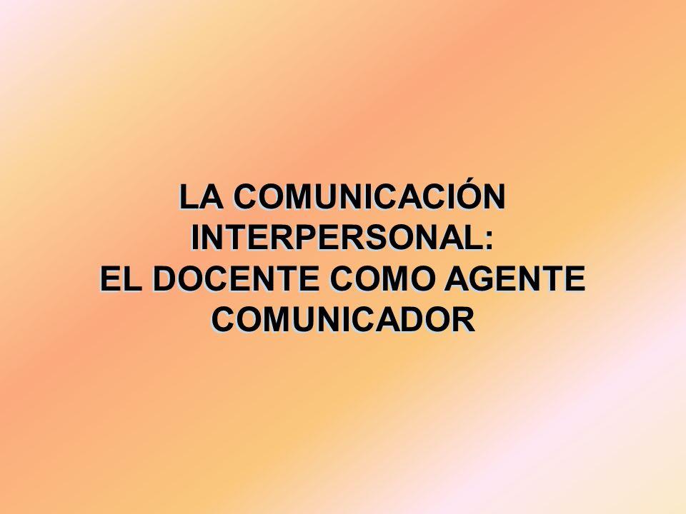 LA COMUNICACIÓN INTERPERSONAL: EL DOCENTE COMO AGENTE COMUNICADOR