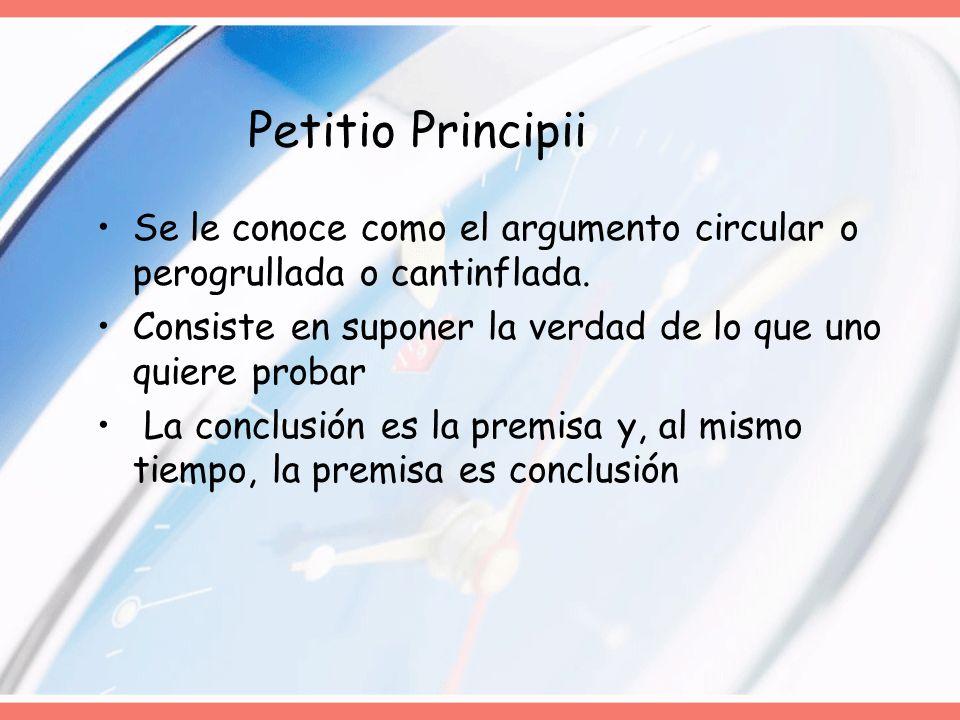 Petitio Principii Se le conoce como el argumento circular o perogrullada o cantinflada. Consiste en suponer la verdad de lo que uno quiere probar.