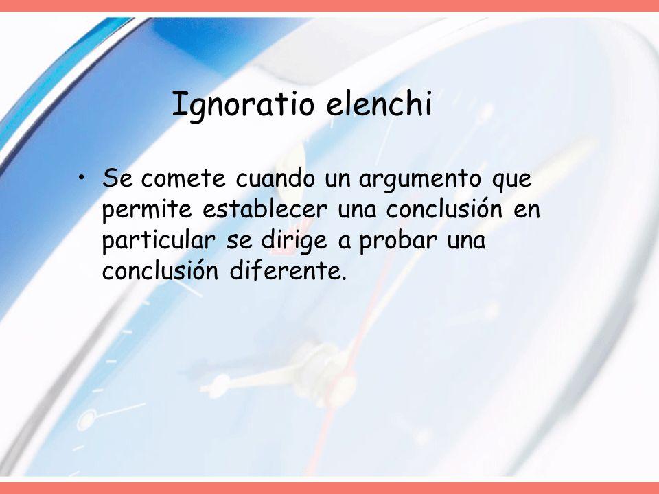 Ignoratio elenchi Se comete cuando un argumento que permite establecer una conclusión en particular se dirige a probar una conclusión diferente.