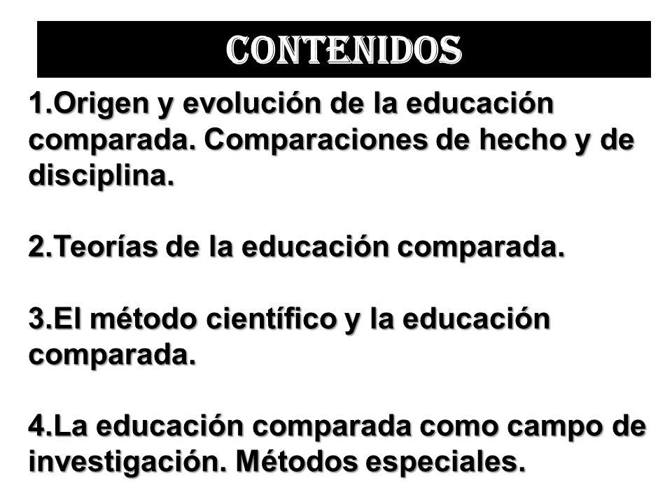 CONTENIDOS Origen y evolución de la educación comparada. Comparaciones de hecho y de disciplina. Teorías de la educación comparada.