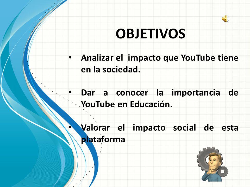 OBJETIVOS Analizar el impacto que YouTube tiene en la sociedad.