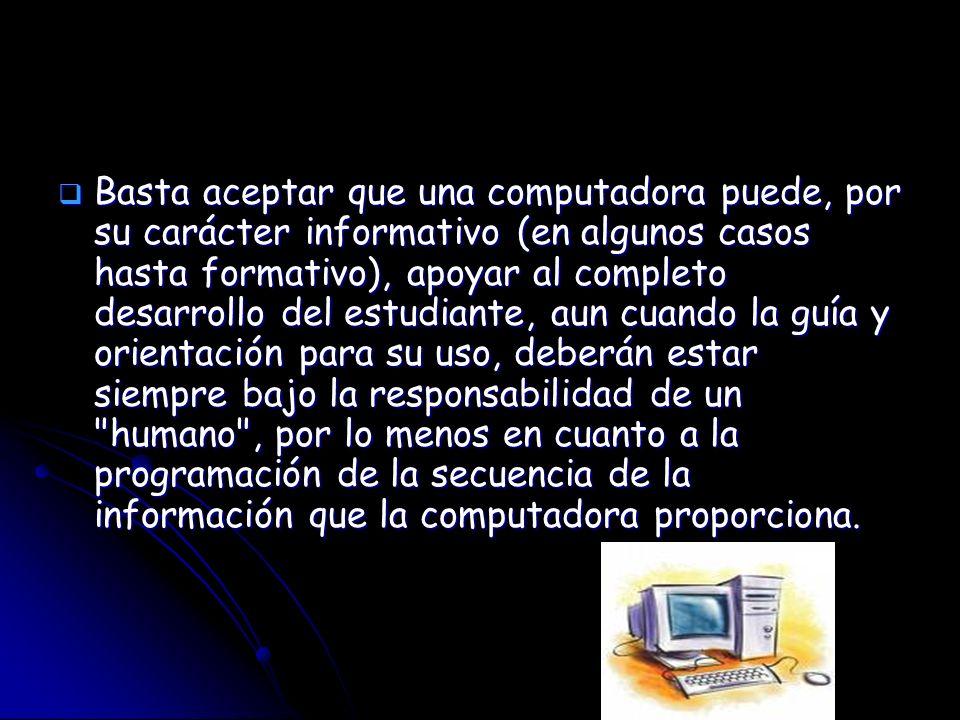 Basta aceptar que una computadora puede, por su carácter informativo (en algunos casos hasta formativo), apoyar al completo desarrollo del estudiante, aun cuando la guía y orientación para su uso, deberán estar siempre bajo la responsabilidad de un humano , por lo menos en cuanto a la programación de la secuencia de la información que la computadora proporciona.